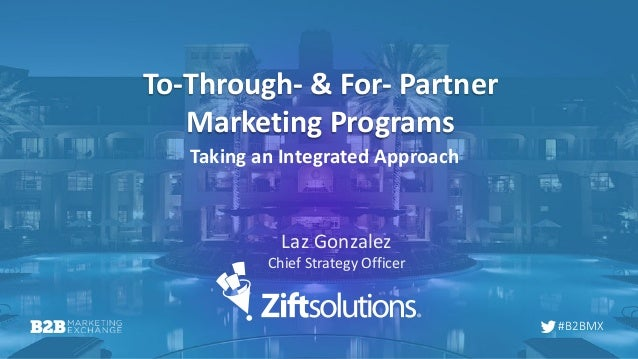 #B2BMX To-Through- & For- Partner Marketing Programs Taking an Integrated Approach Laz Gonzalez Chief Strategy Officer