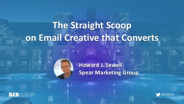 #B2BMX The Straight Scoop on Email Creative that Converts Howard J. Sewell Spear Marketing Group