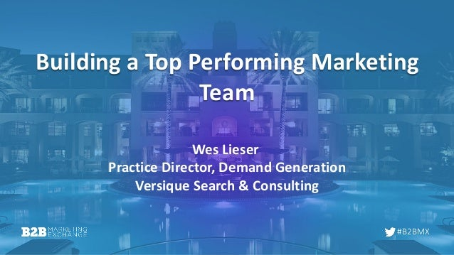 #B2BMX Building a Top Performing Marketing Team Wes Lieser Practice Director, Demand Generation Versique Search & Consulti...