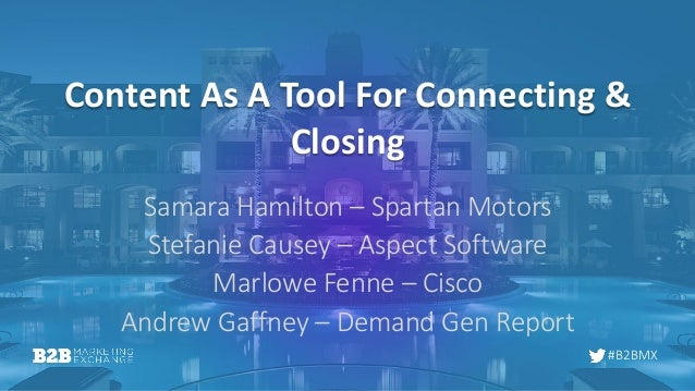 #B2BMX Content As A Tool For Connecting & Closing Samara Hamilton – Spartan Motors Stefanie Causey – Aspect Software Marlo...