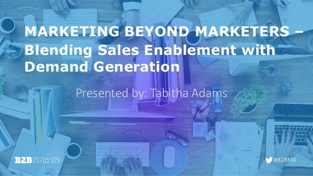 #B2BMX MARKETING BEYOND MARKETERS – Blending Sales Enablement with Demand Generation Presented by: Tabitha Adams