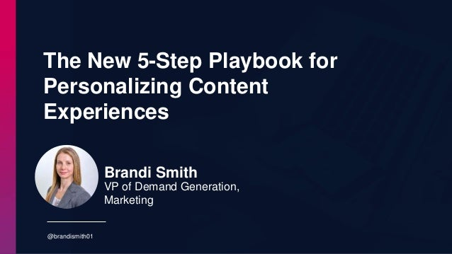The New 5-Step Playbook for Personalizing Content Experiences @brandismith01 Brandi Smith VP of Demand Generation, Marketi...