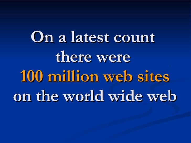 On a latest count  there were  100 million web sites on the world wide web