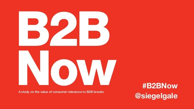 B2B NowA study on the value of consumer relevance to B2B brands  #B2BNow @siegelgale