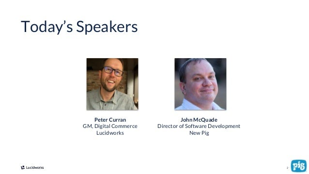 2 Today's Speakers Peter Curran GM, Digital Commerce Lucidworks John McQuade Director of Software Development New Pig