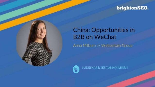 | China: Opportunities in B2B on WeChat Anna Milburn // Webcertain Group SLIDESHARE.NET/ANNAMILBURN