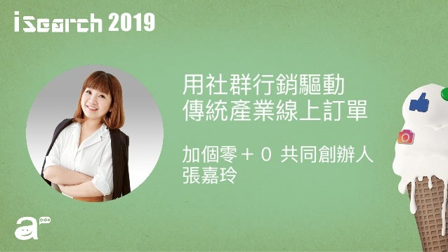2019 ⽤用社群⾏行行銷驅動 傳統產業線上訂單 加個零+0 共同創辦⼈人 張嘉玲