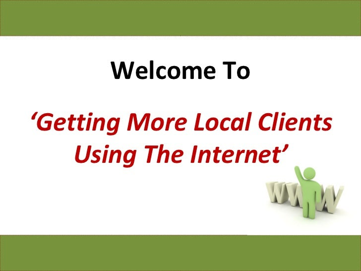 Welcome To ' Getting More Local Clients Using The Internet'