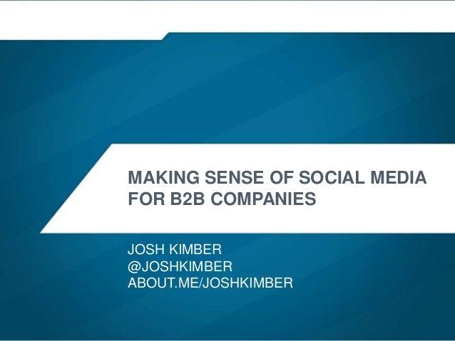 MAKING SENSE OF SOCIAL MEDIA FOR B2B COMPANIES JOSH KIMBER @JOSHKIMBER ABOUT.ME/JOSHKIMBER