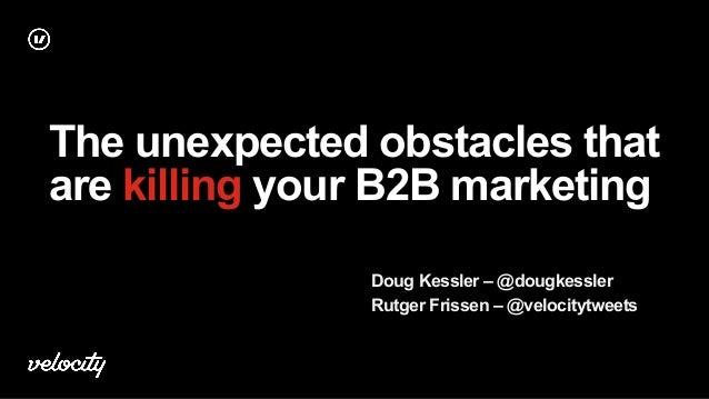 The unexpected obstacles that are killing your B2B marketing Doug Kessler – @dougkessler Rutger Frissen – @velocitytweets