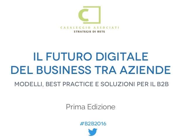 #B2B2016 #B2B2016 IL FUTURO DIGITALE DEL BUSINESS TRA AZIENDE Modelli, best practice e soluzioni per il B2B Prima Edizione...