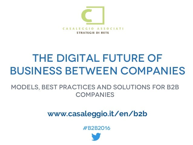 #B2B2016 #B2B2016 The digital future of business between companies Models, best practices and solutions for b2b companies ...