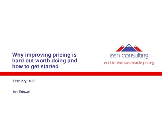 Why improving pricing is hard but worth doing and how to get started February 2017 Ian Tidswell