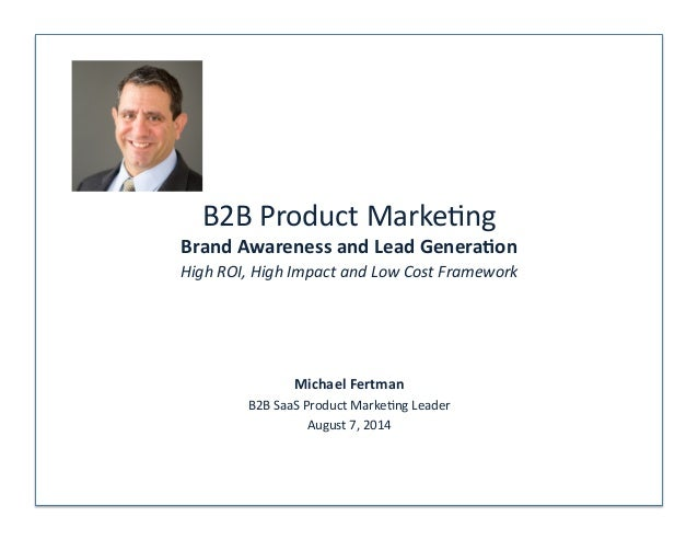 B2B  Product  Marke/ng  Brand  Awareness  and  Lead  Genera-on  High  ROI,  High  Impact  and  Low  Cost  Framework  Micha...