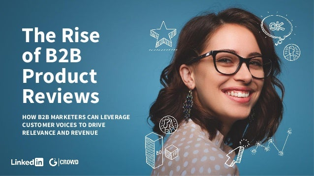 The Rise of B2B Product Reviews HOW B2B MARKETERS CAN LEVERAGE CUSTOMER VOICES TO DRIVE RELEVANCE AND REVENUE