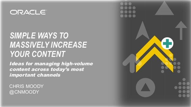 SIMPLE WAYS TO MASSIVELY INCREASE YOUR CONTENT Ideas for managing high-volume content across today's most important channe...