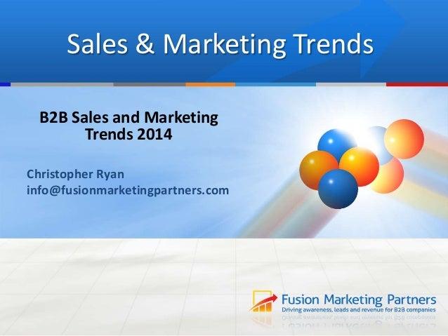 Sales & Marketing Trends B2B Sales and Marketing Trends 2014 Christopher Ryan info@fusionmarketingpartners.com