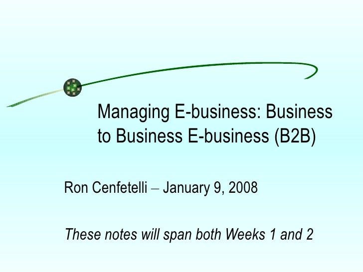 Managing E-business: Business to Business E-business (B2B) Ron Cenfetelli  –  January 9, 2008 These notes will span both W...