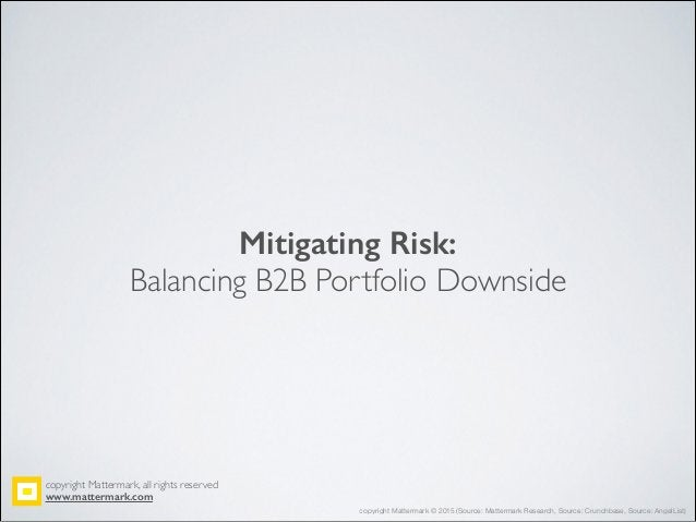 Mitigating Risk: Balancing B2B Portfolio Downside copyright Mattermark, all rights reserved! www.mattermark.com copyright ...
