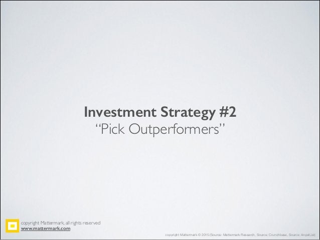 """Investment Strategy #2 """"Pick Outperformers"""" copyright Mattermark, all rights reserved! www.mattermark.com copyright Matter..."""