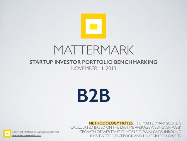 MATTERMARK STARTUP INVESTOR PORTFOLIO BENCHMARKING NOVEMBER 11, 2013! ! ! B2B! METHODOLOGY NOTES: THE MATTERMARK SCORE IS ...