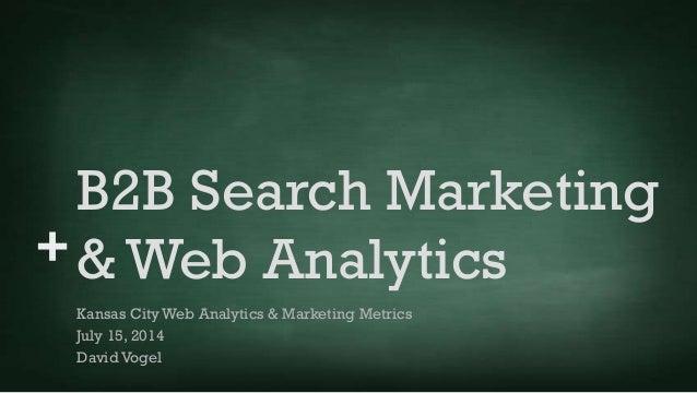 + B2B Search Marketing & Web Analytics Kansas City Web Analytics & Marketing Metrics July 15, 2014 David Vogel