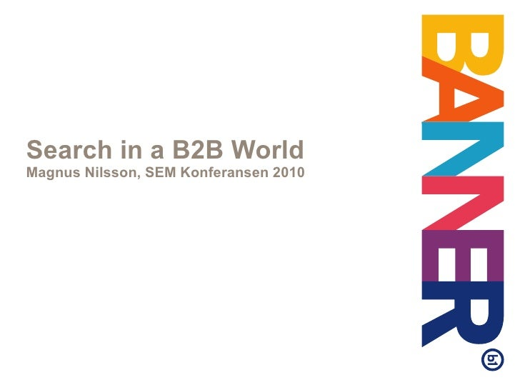 Search in a B2B World Magnus Nilsson, SEM Konferansen 2010