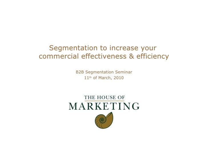 Segmentation to increase your  commercial effectiveness & efficiency B2B Segmentation Seminar 11 th  of March, 2010