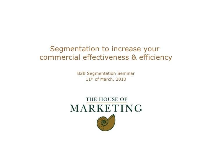 Segmentation to increase your  commercial effectiveness & efficiency B2B Segmentation Seminar 11 th  of March, 2010