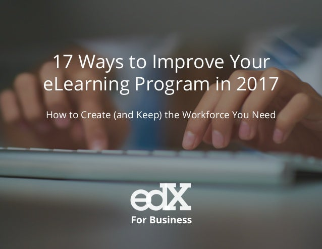 17 Ways to Improve Your eLearning Program in 2017 How to Create (and Keep) the Workforce You Need