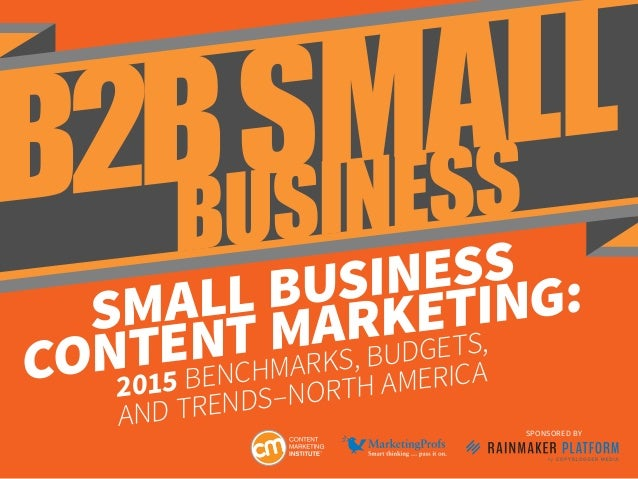 SMALL BUSINESS CONTENT MARKETING: 2015 BENCHMARKS, BUDGETS, AND TRENDS–NORTH AMERICA SPONSORED BY B2BSMALL BUSINESS
