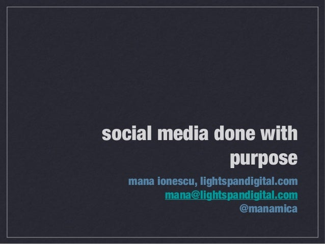 social media done with purpose mana ionescu, lightspandigital.com mana@lightspandigital.com @manamica