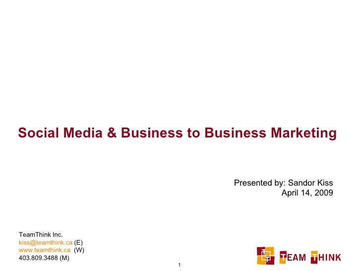Social Media & Business to Business Marketing Presented by: Sandor Kiss April 14, 2009 TeamThink Inc. [email_address]  (E)...