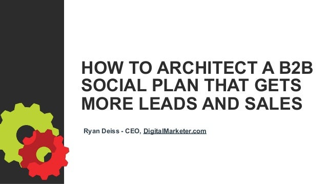 HOW TO ARCHITECT A B2B SOCIAL PLAN THAT GETS MORE LEADS AND SALES Ryan Deiss - CEO, DigitalMarketer.com