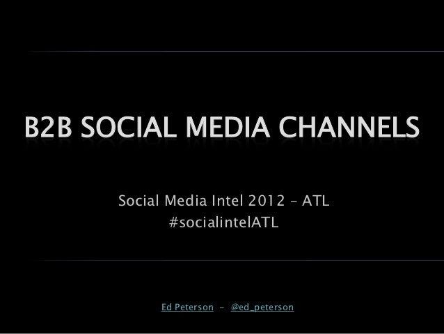 B2B SOCIAL MEDIA CHANNELS     Social Media Intel 2012 – ATL            #socialintelATL          Ed Peterson - @ed_peterson