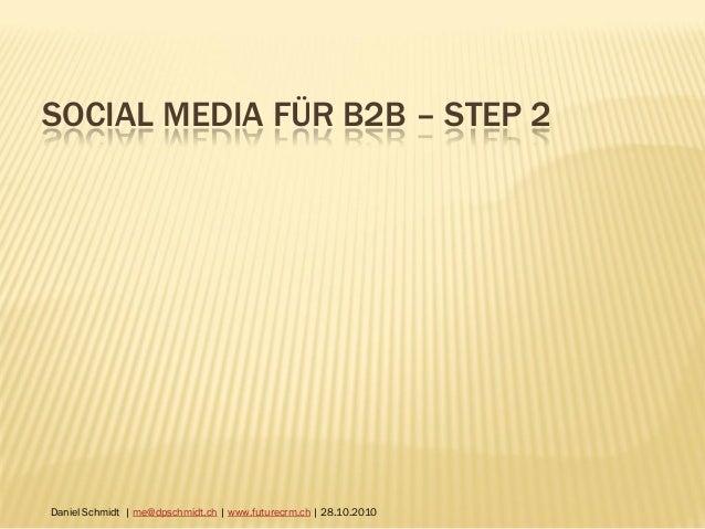 SOCIAL MEDIA FÜR B2B – STEP 2 Daniel Schmidt | me@dpschmidt.ch | www.futurecrm.ch | 28.10.2010