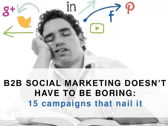 B2B SOCIAL MARKET ING DOESN' T  HAVE TO BE BORING:  15 campaigns that nai l it  One Winthrop Square FL5, Boston MA 02110 |...