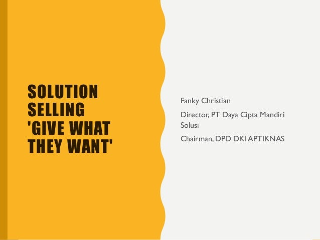 SOLUTION SELLING 'GIVE WHAT THEY WANT' Fanky Christian Director, PT Daya Cipta Mandiri Solusi Chairman, DPD DKI APTIKNAS