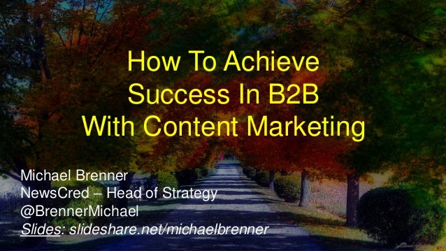 How To Achieve Success In B2B With Content Marketing Michael Brenner NewsCred – Head of Strategy @BrennerMichael Slides: s...