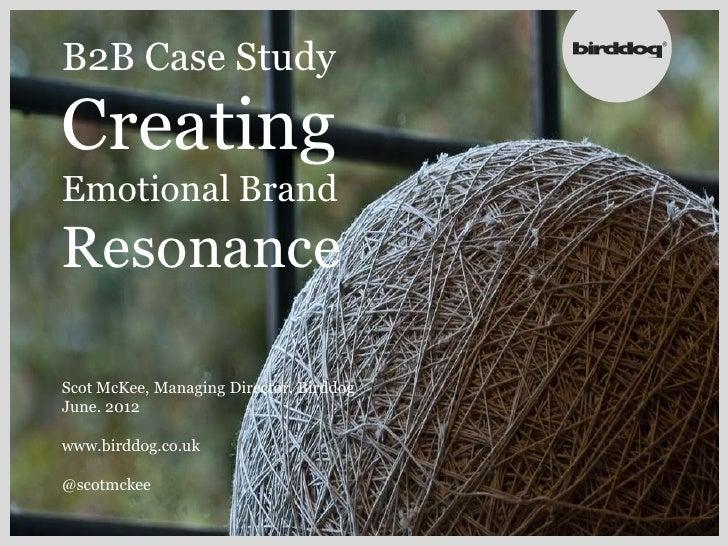 B2B Case StudyCreatingEmotional BrandResonanceScot McKee, Managing Director, BirddogJune. 2012www.birddog.co.uk@scotmckee