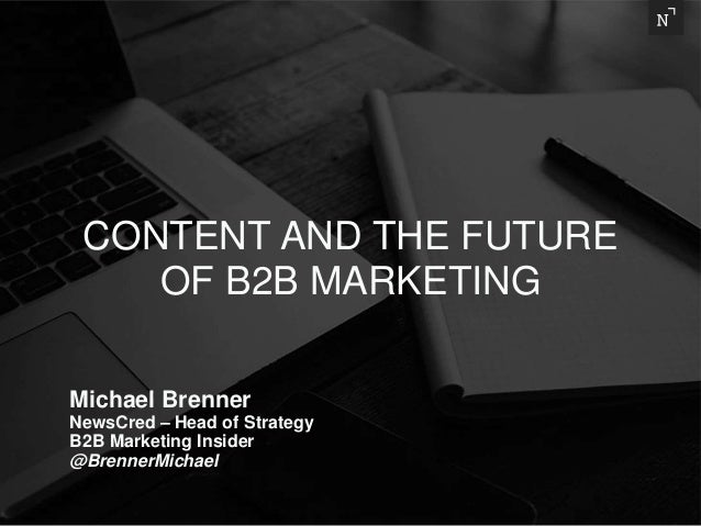 Michael Brenner NewsCred – Head of Strategy B2B Marketing Insider @BrennerMichael CONTENT AND THE FUTURE OF B2B MARKETING