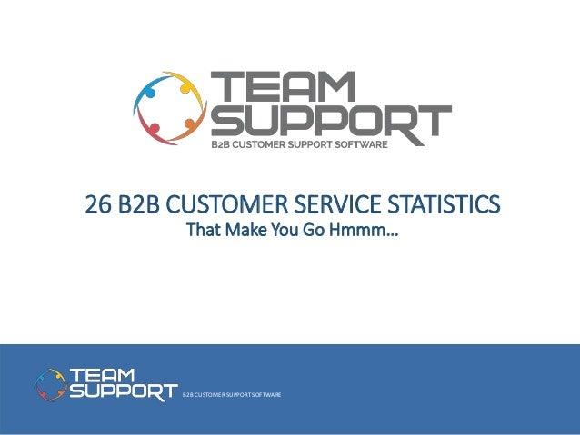 B2B CUSTOMER SUPPORT SOFTWARE 26 B2B CUSTOMER SERVICE STATISTICS That Make You Go Hmmm…