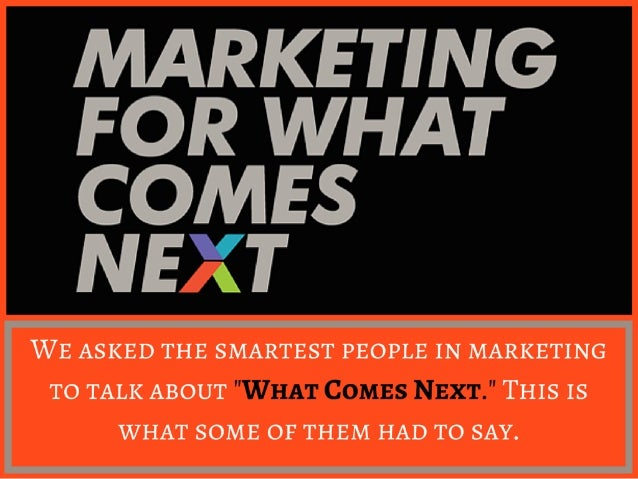 MARKETING FOR WHAT  COMES NE '(T  WE ASKED THE SMARTEST PEOPLE IN MARKETING TO TALK ABOUT THIS IS WHAT SOME OF THEM HAD TO...