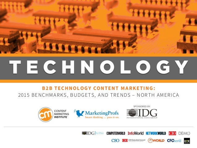 T E C H N O L O G Y B2B TECHNOLOGY CONTENT MARKETING: 2015 BENCHMARKS, BUDGETS, AND TRENDS – NORTH AMERICA SPONSORED BY: