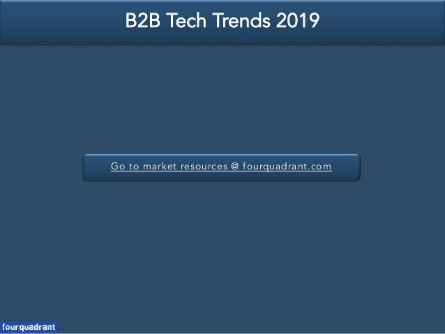 Go to market resources @ fourquadrant.com B2B Tech Trends 2019