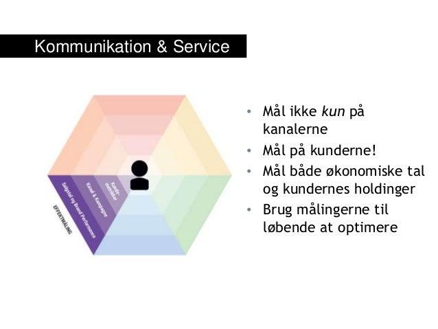 Kommunikation & Service • Mål ikke kun på kanalerne • Mål på kunderne! • Mål både økonomiske tal og kundernes holdinger • ...