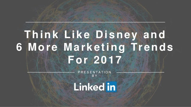 Think Like Disney and 6 More Marketing Trends For 2017 P R E S E N T A T I O N B Y