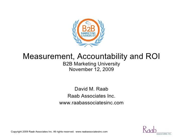 Measurement, Accountability and ROI B2B Marketing University December 1, 2009 David M. Raab Raab Associates Inc. www.raaba...