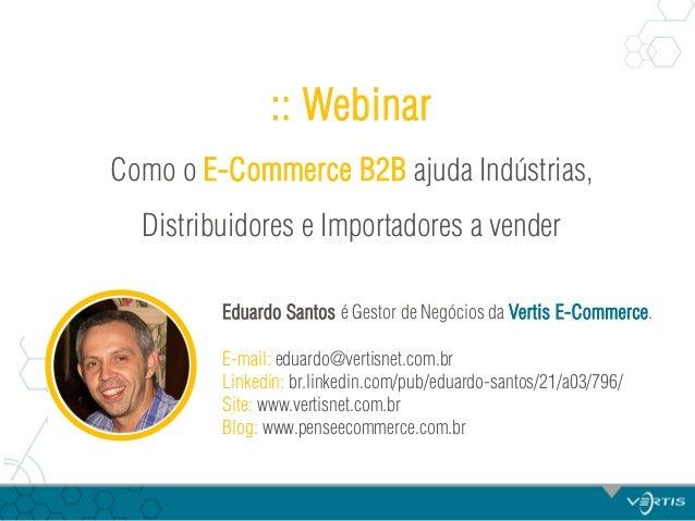:: Webinar Como o E-Commerce B2B ajuda Indústrias, Distribuidores e Importadores a vender Eduardo Santos é Gestor de Negóc...