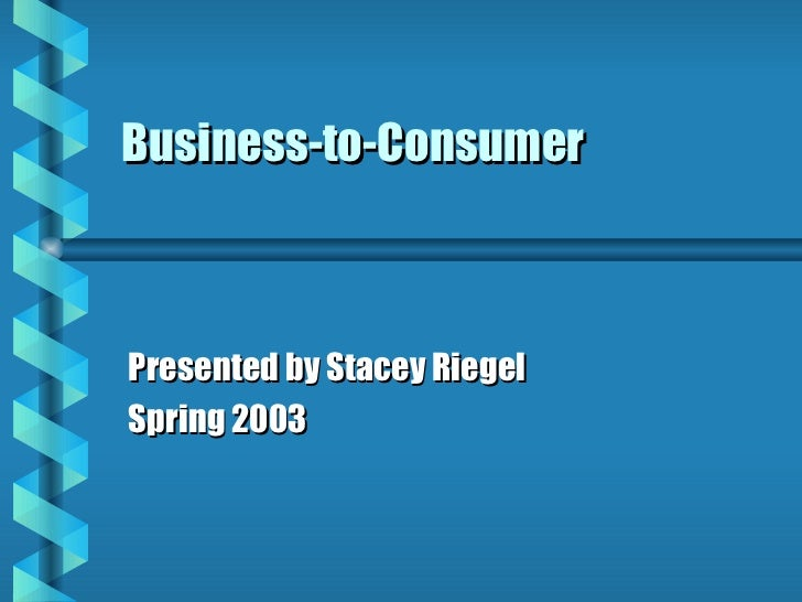 Business-to-Consumer Presented by Stacey Riegel Spring 2003